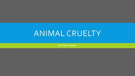 "ANIMAL CRUELTY By Taryn Parker. WHAT IS ANIMAL CRUELTY?  ""Animal cruelty can be either deliberate abuse or simply the failure to take care of an animal."