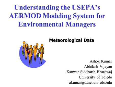 Understanding the USEPA's AERMOD Modeling System for Environmental Managers Ashok Kumar Abhilash Vijayan Kanwar Siddharth Bhardwaj University of Toledo.