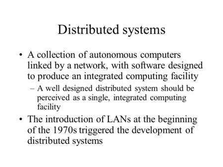 Distributed systems A collection of autonomous computers linked by a network, with software designed to produce an integrated computing facility –A well.