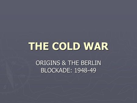 THE COLD WAR ORIGINS & THE BERLIN BLOCKADE: 1948-49.