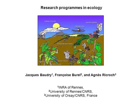 Research programmes in ecology Jacques Baudry 1, Françoise Burel 2, and Agnès Ricroch 3 1 INRA of Rennes, 2 University of Rennes/CNRS, 3 University of.