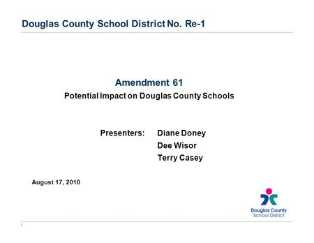0 Douglas County School District No. Re-1 Amendment 61 Potential Impact on Douglas County Schools Presenters:Diane Doney Dee Wisor Terry Casey August 17,