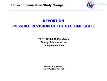 Radiocommunication Study Groups REPORT ON POSSIBLE REVISION OF THE UTC TIME SCALE 49 th Meeting of the CGSIC Timing Subcommittee 22 September 2009 Ron.