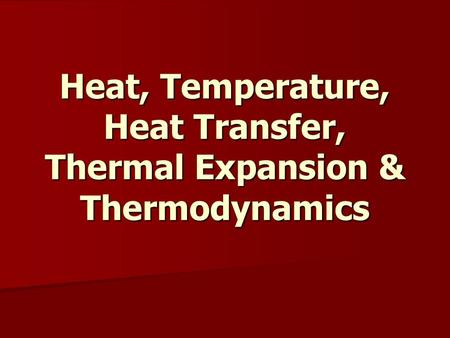 Heat, Temperature, Heat Transfer, Thermal Expansion & Thermodynamics.