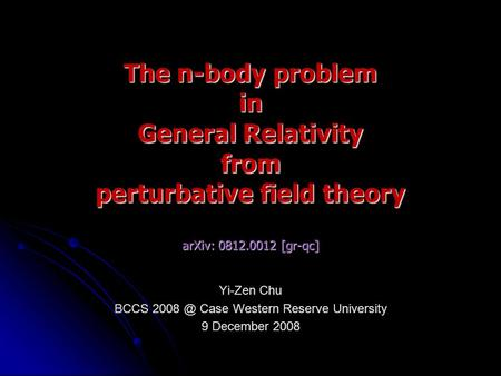 Yi-Zen Chu BCCS Case Western Reserve University 9 December 2008 The n-body problem in General Relativity from perturbative field theory arXiv: 0812.0012.