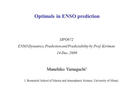 Munehiko Yamaguchi 1 1. Rosenstiel School of Marine and Atmospheric Science, University of Miami MPO672 ENSO Dynamics, Prediction and Predictability by.