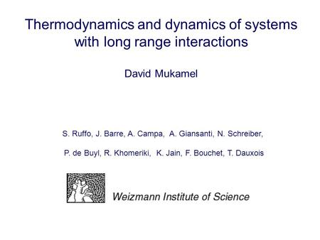 Thermodynamics and dynamics of systems with long range interactions David Mukamel S. Ruffo, J. Barre, A. Campa, A. Giansanti, N. Schreiber, P. de Buyl,