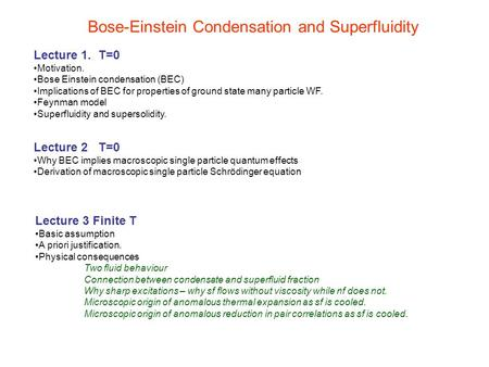 Bose-Einstein Condensation and Superfluidity Lecture 1. T=0 Motivation. Bose Einstein condensation (BEC) Implications of BEC for properties of ground state.