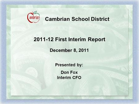 Cambrian School District 2011-12 First Interim Report December 8, 2011 Presented by: Don Fox Interim CFO.