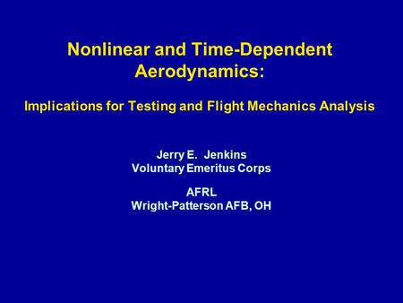 Nonlinear and Time-Dependent Aerodynamics: Implications for Testing and Flight Mechanics Analysis Jerry E. Jenkins Voluntary Emeritus Corps AFRL Wright-Patterson.