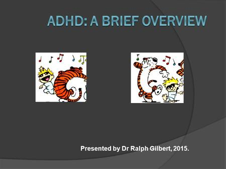 Presented by Dr Ralph Gilbert, 2015.. ADHD: What is It?  Triad: Inattentiveness, Hyperactivity, Impulsiveness  Maladaptive and Pervasive  Academic.