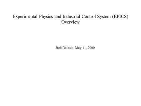 Experimental Physics and Industrial Control System (EPICS) Overview Bob Dalesio, May 11, 2000.