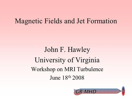 Magnetic Fields and Jet Formation John F. Hawley University of Virginia Workshop on MRI Turbulence June 18 th 2008.
