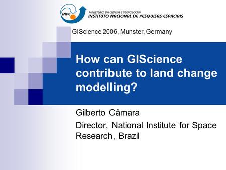How can GIScience contribute to land change modelling? Gilberto Câmara Director, National Institute for Space Research, Brazil GIScience 2006, Munster,