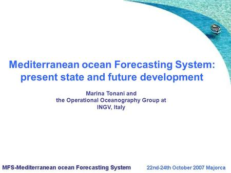 Mediterranean ocean Forecasting System: present state and future development Marina Tonani and the Operational Oceanography Group at INGV, Italy.