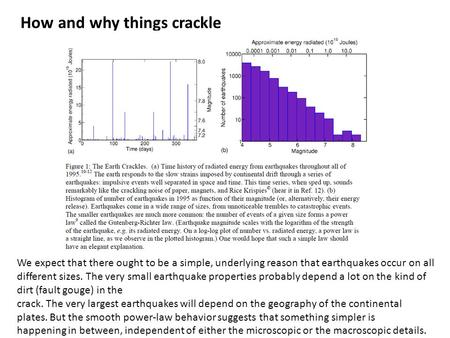 How and why things crackle We expect that there ought to be a simple, underlying reason that earthquakes occur on all different sizes. The very small earthquake.