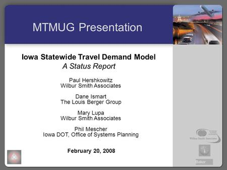 Iowa Statewide Travel Demand Model A Status Report Paul Hershkowitz Wilbur Smith Associates Dane Ismart The Louis Berger Group Mary Lupa Wilbur Smith Associates.