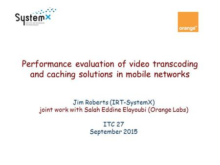 Performance evaluation of video transcoding and caching solutions in mobile networks Jim Roberts (IRT-SystemX) joint work with Salah Eddine Elayoubi (Orange.