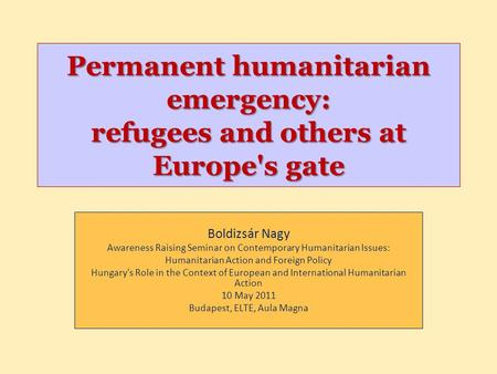 Permanent humanitarian emergency: refugees and others at Europe's gate Boldizsár Nagy Awareness Raising Seminar on Contemporary Humanitarian Issues: Humanitarian.