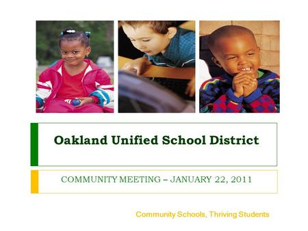 Oakland Unified School District COMMUNITY MEETING – JANUARY 22, 2011 Community Schools, Thriving Students.