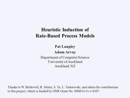 Pat Langley Adam Arvay Department of Computer Science University of Auckland Auckland, NZ Heuristic Induction of Rate-Based Process Models Thanks to W.