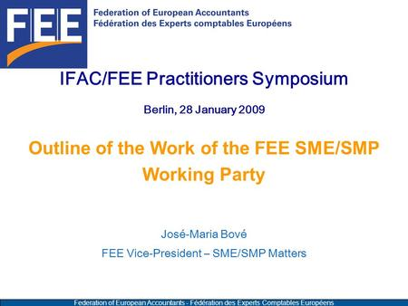 Federation of European Accountants - Fédération des Experts Comptables Européens IFAC/FEE Practitioners Symposium Berlin, 28 January 2009 Outline of the.