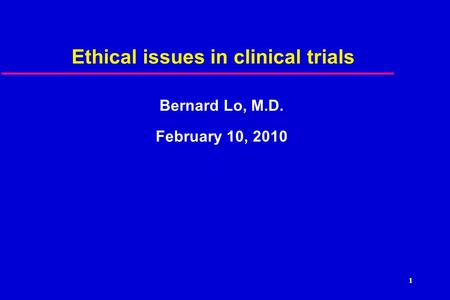 1 Ethical issues in clinical trials Bernard Lo, M.D. February 10, 2010.
