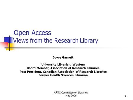 AFMC Committee on Libraries May 20061 Open Access Views from the Research Library Joyce Garnett University Librarian, Western Board Member, Association.