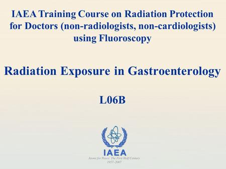 Radiation Exposure in Gastroenterology L06B IAEA Training Course on Radiation Protection for Doctors (non-radiologists, non-cardiologists) using Fluoroscopy.