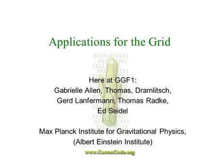 Applications for the Grid Here at GGF1: Gabrielle Allen, Thomas, Dramlitsch, Gerd Lanfermann, Thomas Radke, Ed Seidel Max Planck Institute for Gravitational.