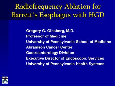 Radiofrequency Ablation for Barrett's Esophagus with HGD Gregory G. Ginsberg, M.D. Professor of Medicine University of Pennsylvania School of Medicine.