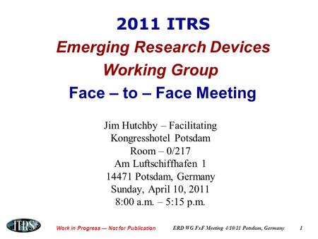 Work in Progress --- Not for Publication ERD WG FxF Meeting 4/10/11 Potsdam, Germany1 2011 ITRS Emerging Research Devices Working Group Face – to – Face.