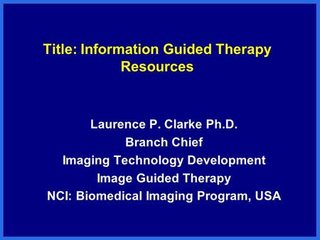 Title: Information Guided Therapy Resources Laurence P. Clarke Ph.D. Branch Chief Imaging Technology Development Image Guided Therapy NCI: Biomedical Imaging.