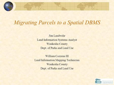Migrating Parcels to a Spatial DBMS Jim Landwehr Land Information Systems Analyst Waukesha County Dept. of Parks and Land Use William Cozzens III Land.