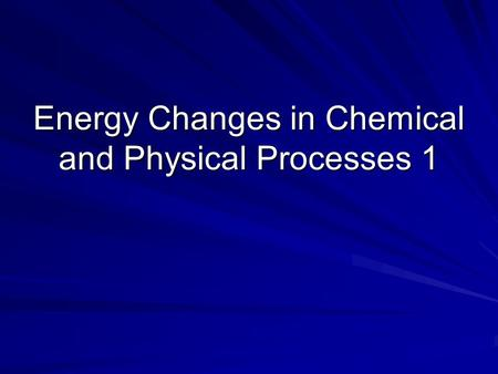Energy Changes in Chemical and Physical Processes 1.