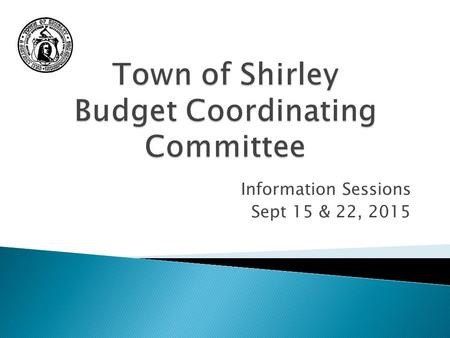 Information Sessions Sept 15 & 22, 2015. Town of Shirley Your Tax Dollar - Where it Goes Based on FY2015 Budget.