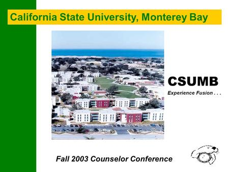 CSUMB Experience Fusion... Fall 2003 Counselor Conference California State University, Monterey Bay.