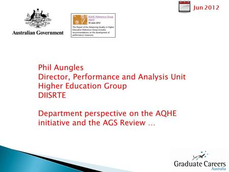 Jun 2012 Phil Aungles Director, Performance and Analysis Unit Higher Education Group DIISRTE Department perspective on the AQHE initiative and the AGS.