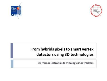 From hybrids pixels to smart vertex detectors using 3D technologies 3D microelectronics technologies for trackers.