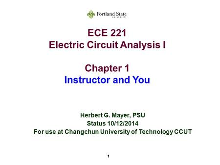 1 ECE 221 Electric Circuit Analysis I Chapter 1 Instructor and You Herbert G. Mayer, PSU Status 10/12/2014 For use at Changchun University of Technology.