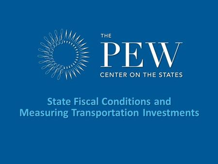 Www.pewcenteronthestates.com State Fiscal Conditions and Measuring Transportation Investments.