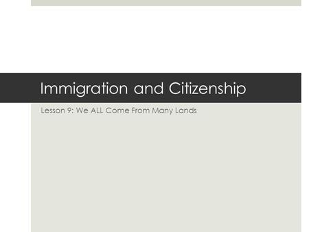 Immigration and Citizenship Lesson 9: We ALL Come From Many Lands.