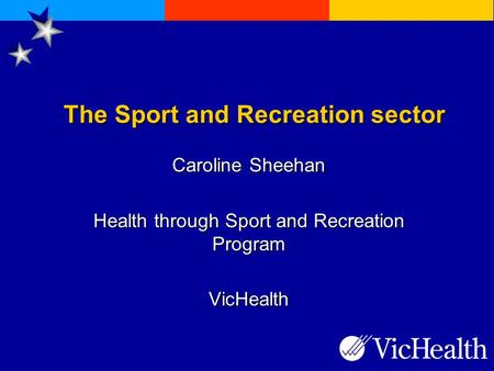 The Sport and Recreation sector Caroline Sheehan Health through Sport and Recreation Program VicHealth.