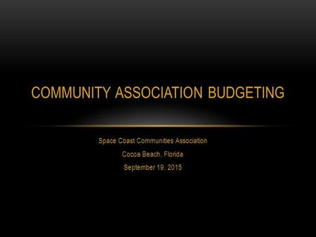 Space Coast Communities Association Cocoa Beach, Florida September 19, 2015 COMMUNITY ASSOCIATION BUDGETING.