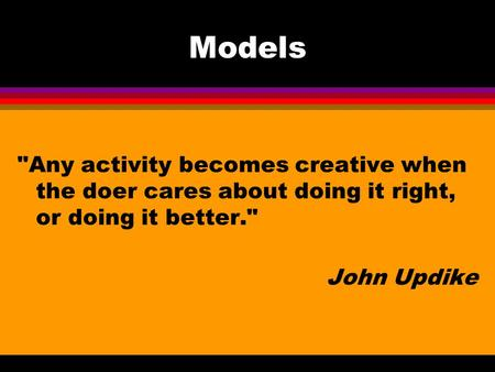 Models Any activity becomes creative when the doer cares about doing it right, or doing it better. John Updike.