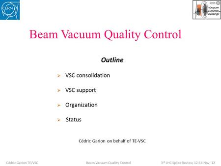 Beam Vacuum Quality Control Outline  VSC consolidation  VSC support  Organization  Status Cédric Garion on behalf of TE-VSC Cédric Garion TE/VSC Beam.