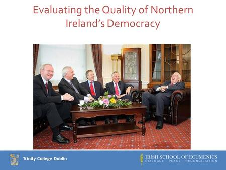 Trinity College Dublin Evaluating the Quality of Northern Ireland's Democracy.