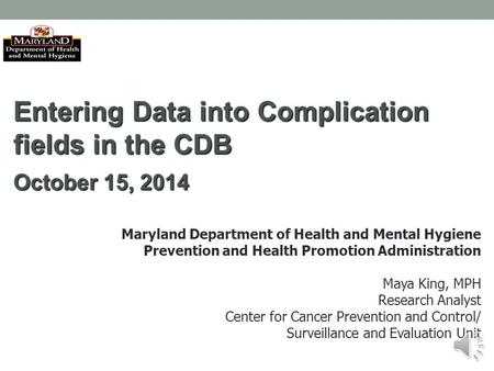 Entering Data into Complication fields in the CDB October 15, 2014 Maryland Department of Health and Mental Hygiene Prevention and Health Promotion Administration.
