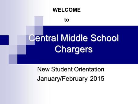 Central Middle School Chargers New Student Orientation January/February 2015 WELCOME to.