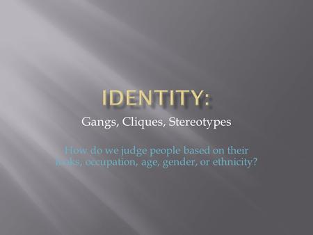 Gangs, Cliques, Stereotypes How do we judge people based on their looks, occupation, age, gender, or ethnicity?